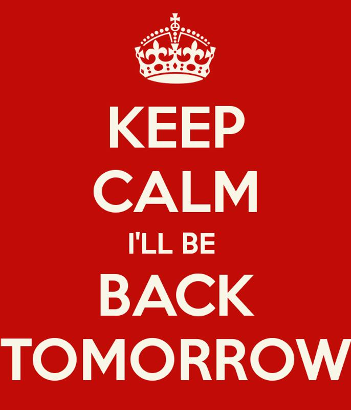 Be Back Tomorrow…….